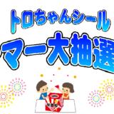 第44回トロちゃんシールサマー大抽選会開催のお知らせ